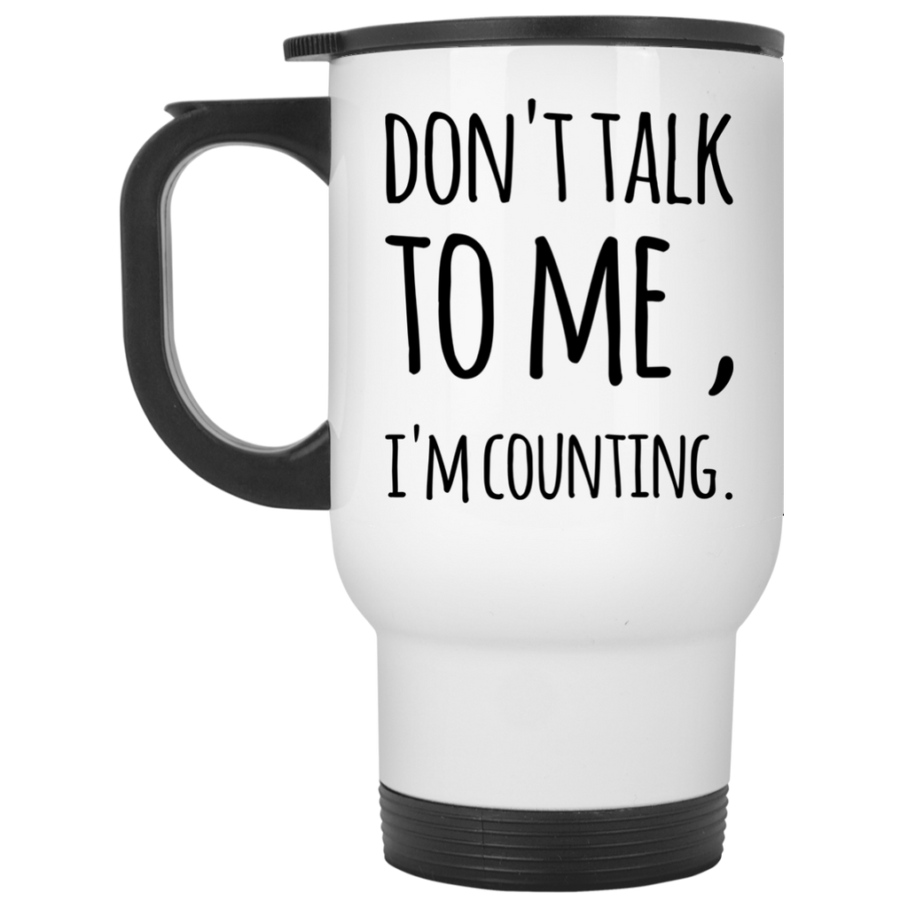 Don't Talk to me , I'm Counting  Travel Mug
