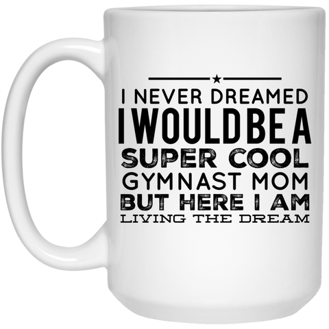 I never dreamed I would be a super cool Gymnast  mom but here i am living the dream  Mug - 15oz