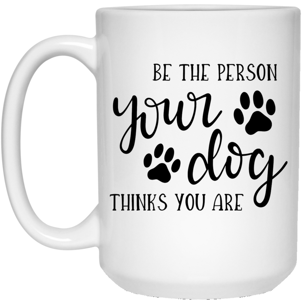BE THE PERSON YOUR DOG THINKS YOU ARE	 15 oz. White Mug