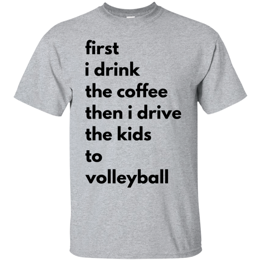 first i drink the coffee then i drive the kids to volleyball  T-Shirt