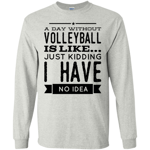 A day without Volleyball  is like .. just kidding i have no idea  Gildan LS Ultra Cotton T-Shirt