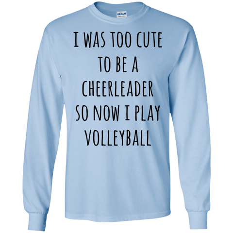 I was too cute to be a cheerleader so now i play volleyball  LS Tshirt