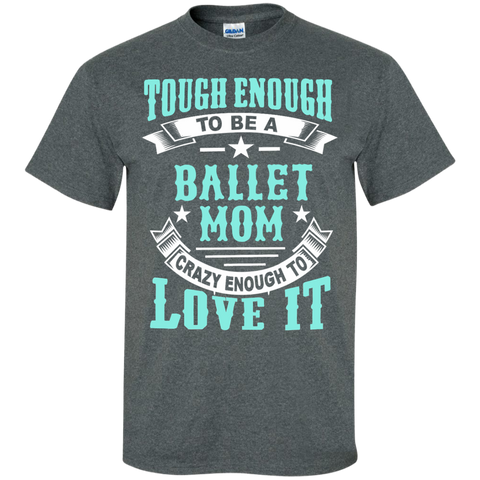 Tough Enough to be a Ballet Mom Crazy Enough to Love It Cotton T-Shirt