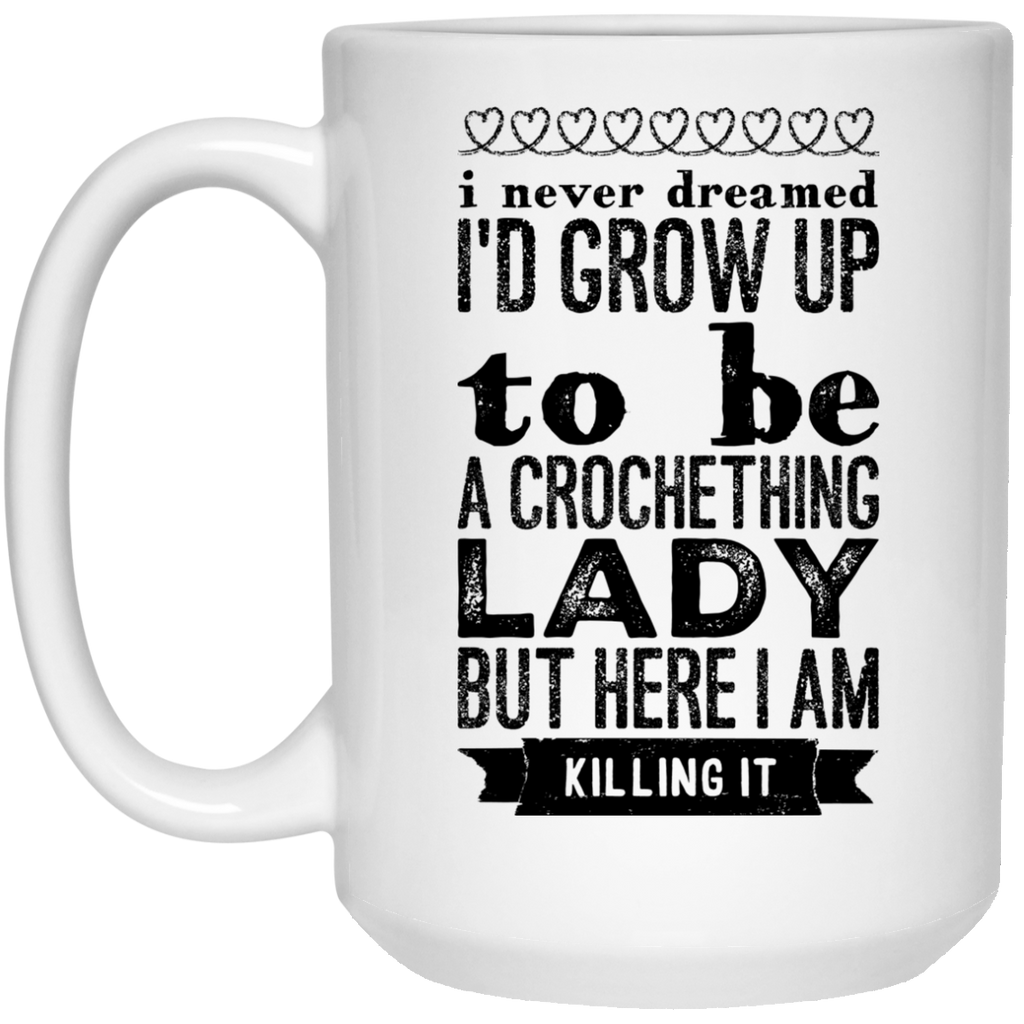 I never dreamed i'd Grow up to be a crocheting lady but here i  am killing it Mug  - 15oz