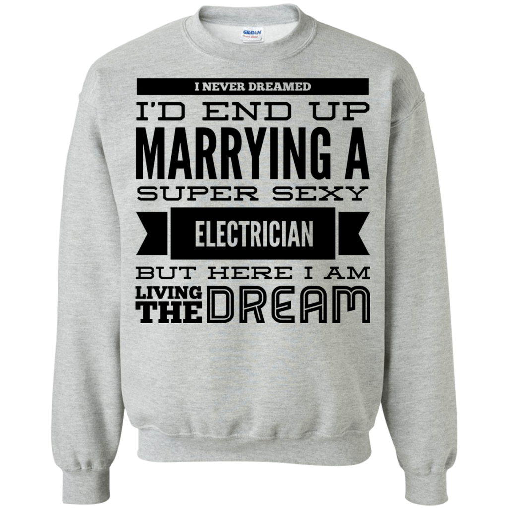 I never dreamed i'd end up marrying a super sexy Electrician   but here i am living the dream Sweatshirt