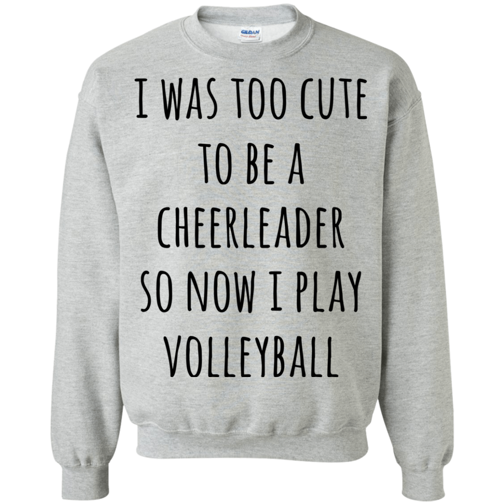I was too cute to be a cheerleader so now i play volleyball  Sweatshirt