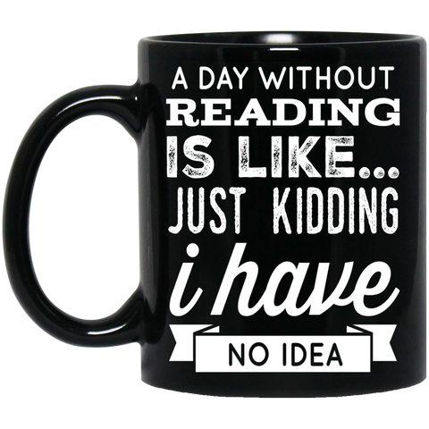 A DAY WITHOUT READING IS LIKE... JUST KIDDING I HAVE NO IDEA Black  11 oz. Mug