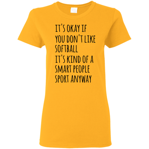 It's okay if you don't like softball it's kind of a smart people sport anyway Ladies Tshirt
