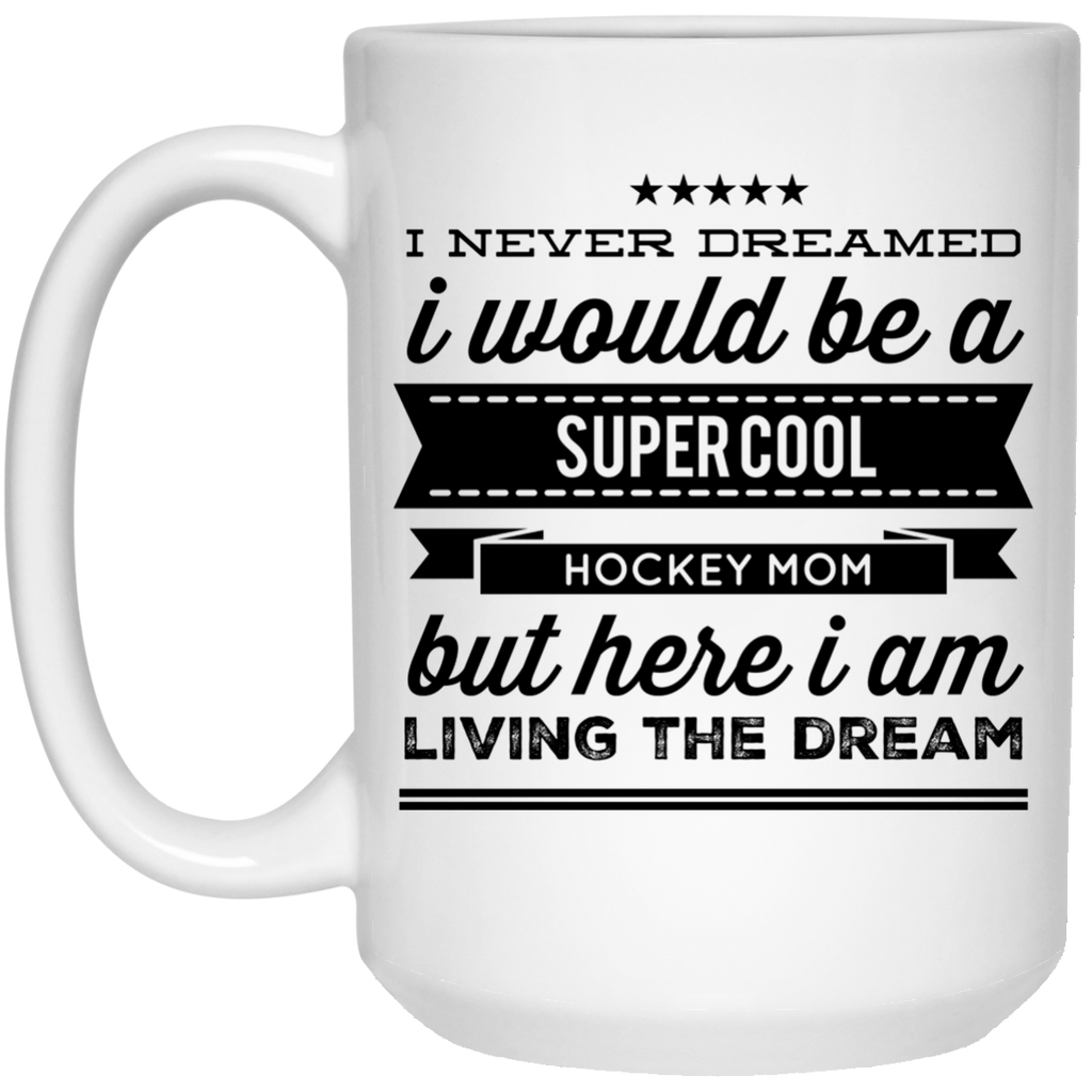 I never dreamed I would be a super cool hockey mom but here i am living the dream Mug - 15oz