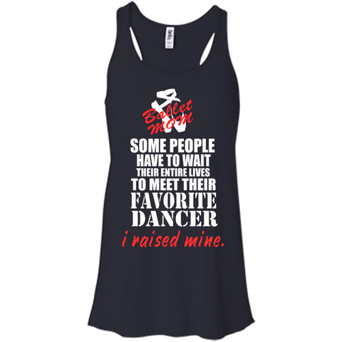 Some people have to wait their entire lives to meet their favorite dancer I raised mine Ballet Mom  Flowy Racerback Tank