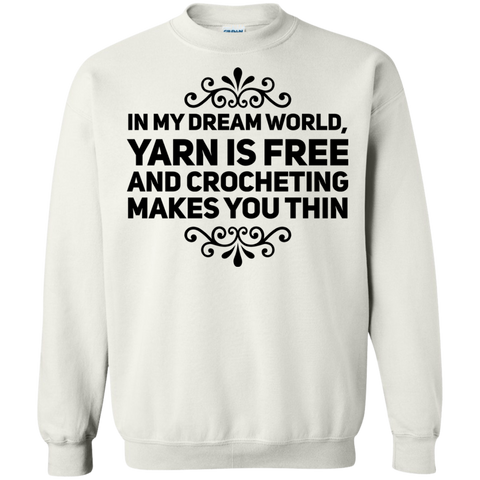 In my dream world , Yarn is free and crocheting makes you thin Sweatshirt