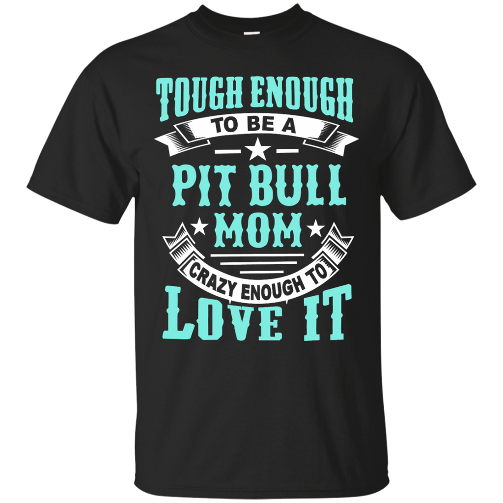 Tough enough to be a pit bull mom crazy enough to love it   T-Shirt