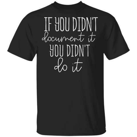 If you didn't document it you didn't do it . T-Shirt