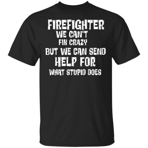 Firefighter we can't fix crazy but we can send help for what stupid does . T-Shirt