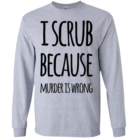 I Scrub because murder is wrong LS Tshirt