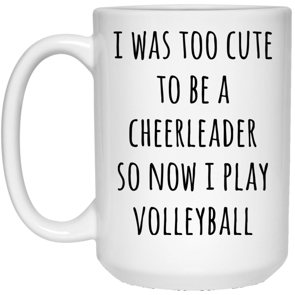 I was too cute to be a cheerleader so now i play volleyball  15 oz. White Mug