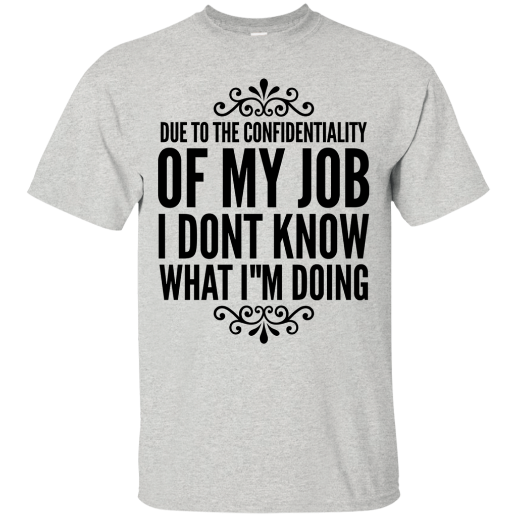 Due to the confidentiality of my job I dont know what i want T-Shirt