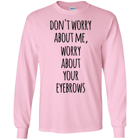 Don't worry about me , worry about your eyebrows LS   T-Shirt