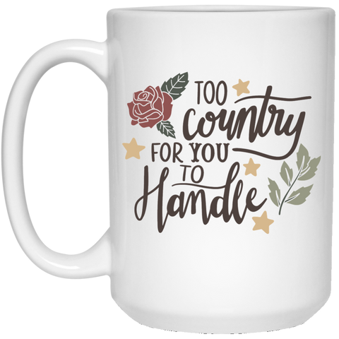 Too Country for you to handle  15 oz. White Mug
