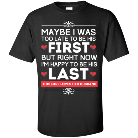 Maybe I was too late to be his first but right now I'm Happy to be his Last  T-Shirt