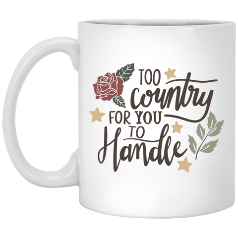 Too Country for you to handle  11 oz. White Mug