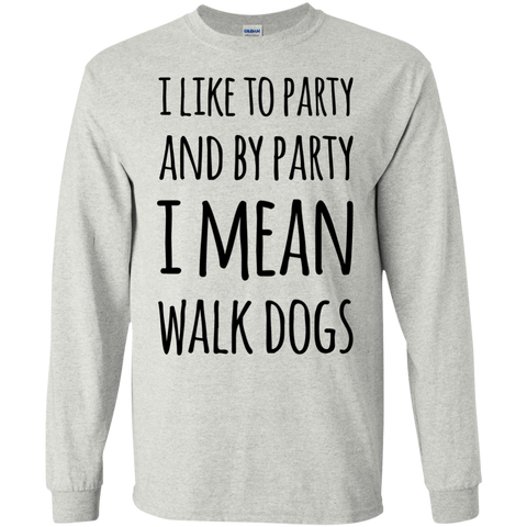 I like to party and by party I mean walk dogs LS   Tshirt