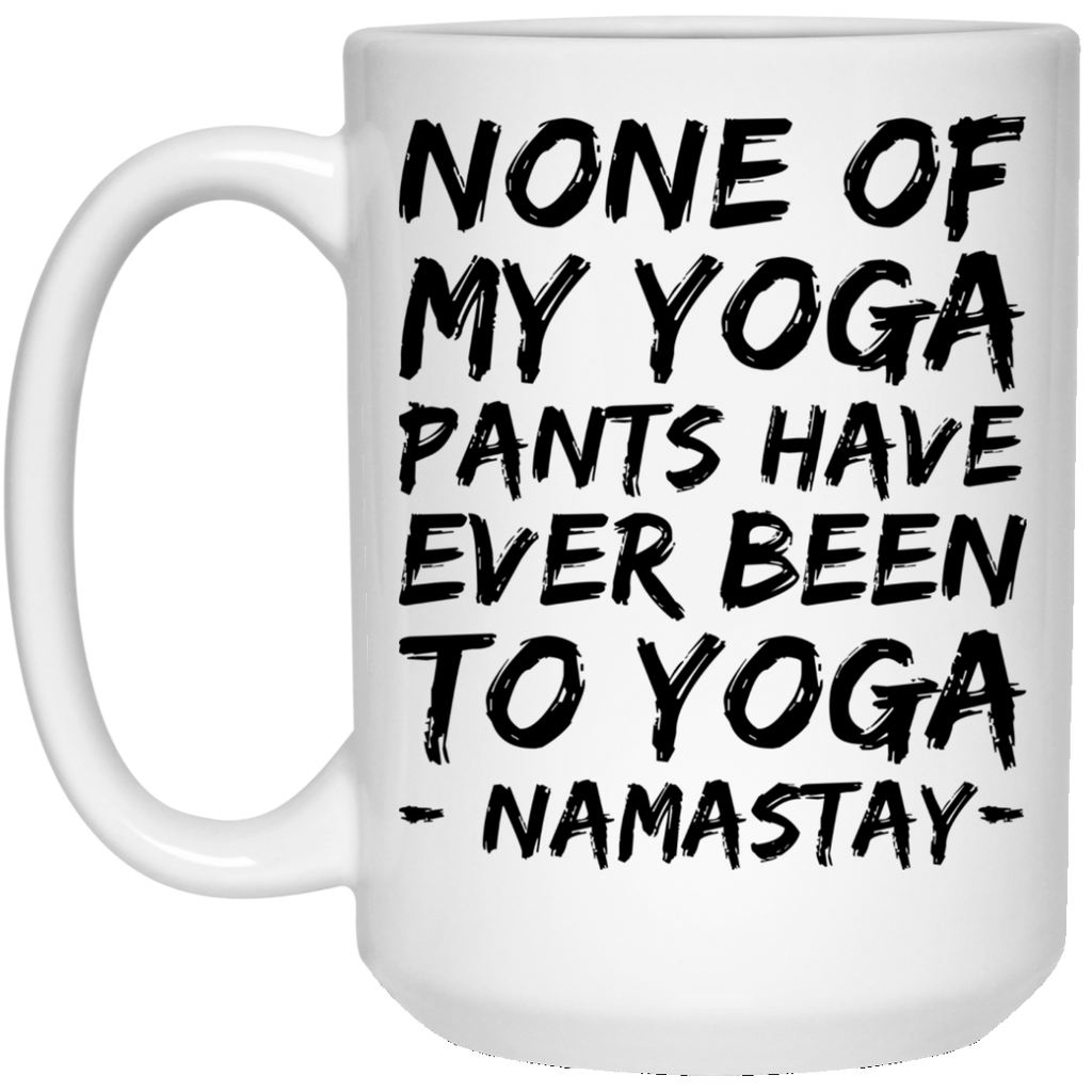 None of my yoga pants have ever been to yoga Namastay Mug   - 15oz