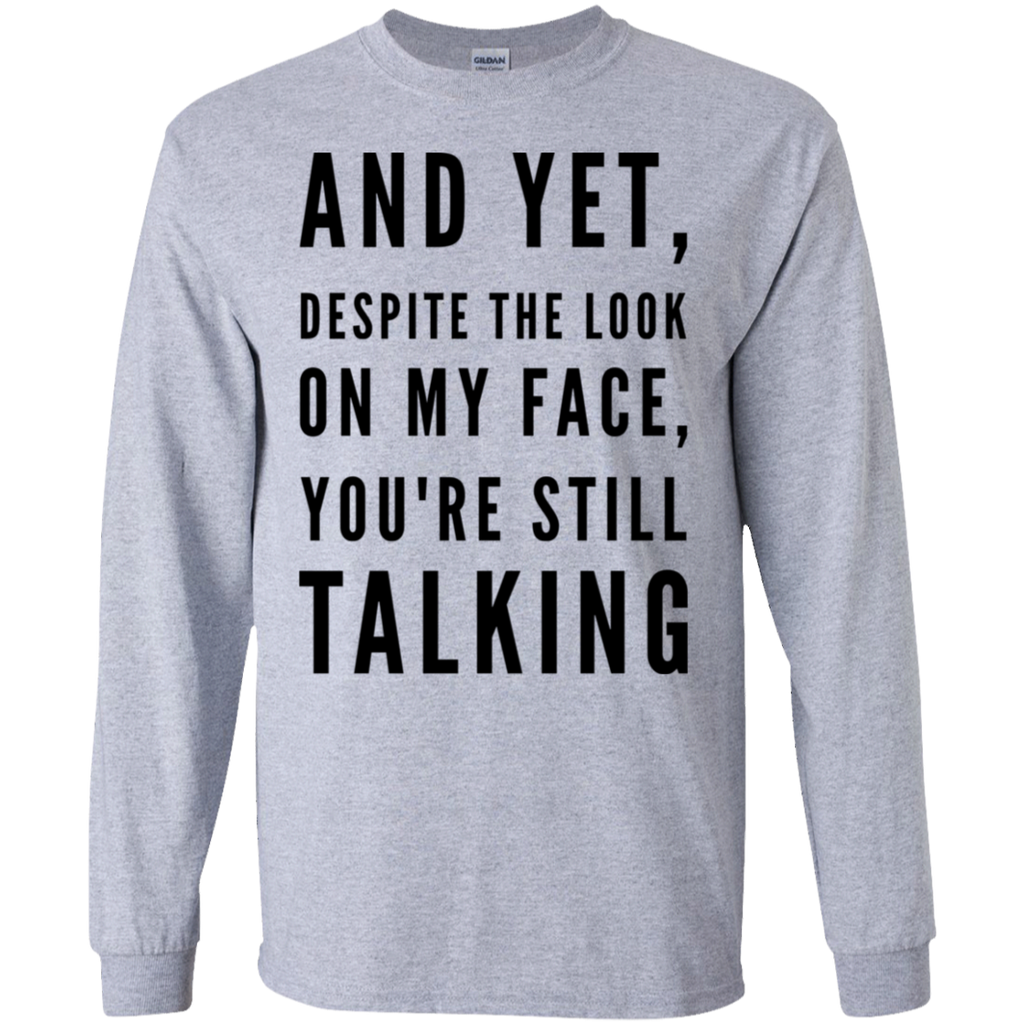 And Yet , Despite the look on my face you're still talking LS Tshirt