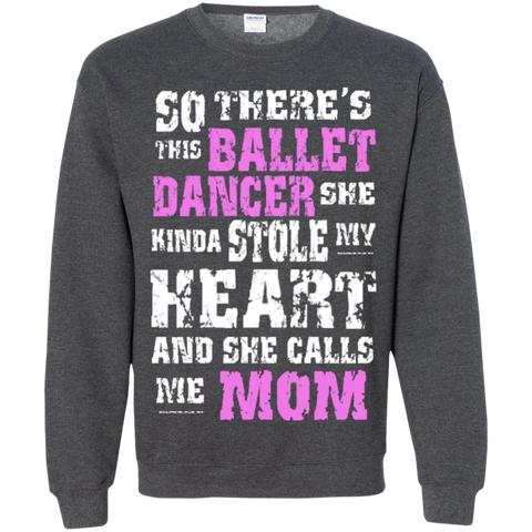 So There's This Ballet Dancer she kinda stole my Heart and she calls me Mom Crewneck Pullover Sweatshirt  8 oz