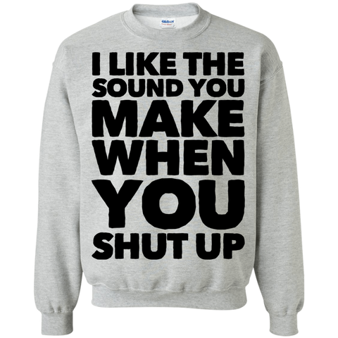 I like the sound you make when you shut up   Sweatshirt