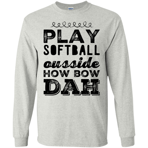 Play Softball Ousside how bow dah  LS  Tshirt