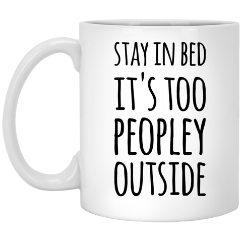 Stay in bed  it's too peopley outside   11 oz. White Mug