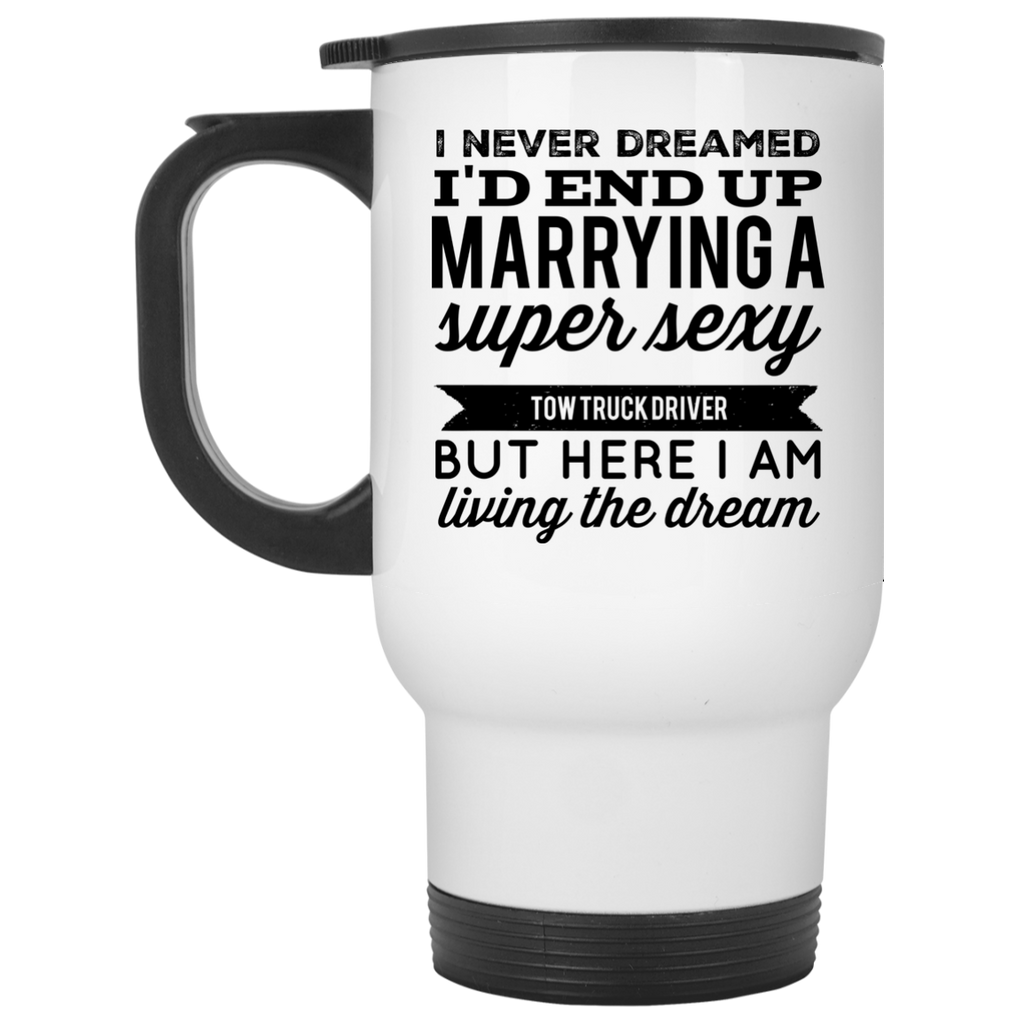 I never dreamed I'd end up marrying a super sexy Tow Truck Driver  but here i am living the dream Travel Mug