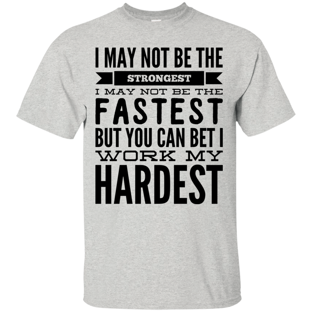 I May not be the Strongest I may not be the fastest but you can bet i work my hardest  T-Shirt