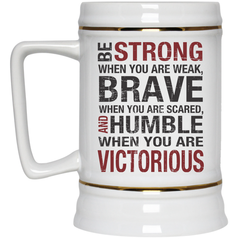 Be Strong When you are weak , Brave when you are scared and Humble when you are victorious Beer  Stein - 22 oz