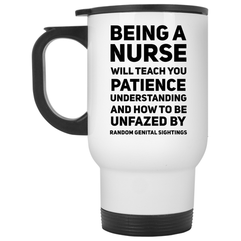 Being A Nurse will teach you patience understanding and how to be unfazed  Travel  Mug