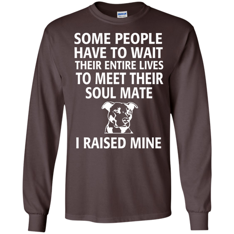 Some people have to wait their entire lives to meet their soul mate I raised mine LS   Tshirt