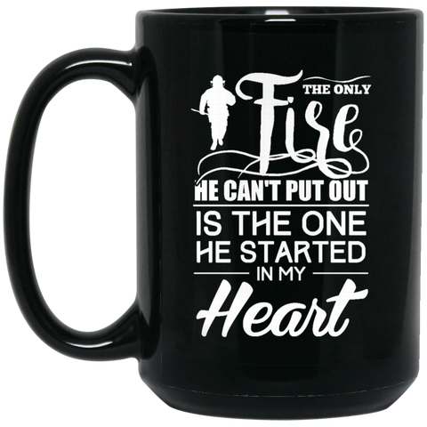 The only fire he can' t put is the one he started in my heart 15 oz. Black Mug