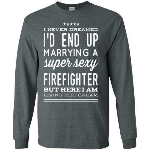 I never dreamed i'd end up marrying a super sexy firefighter  but here i am living the dream LS   T-Shirt