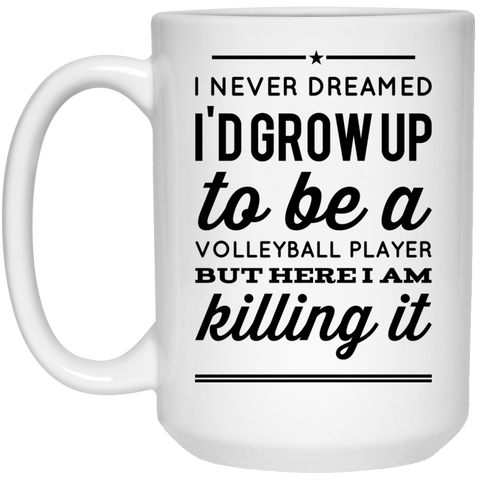 I never dreamed i'd grow up to be a volleyball player but here i am killing it Mug - 15oz
