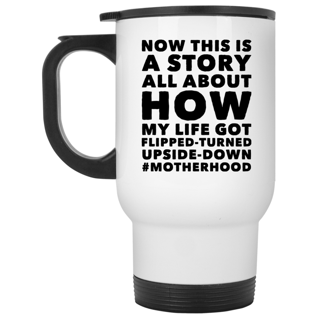 My Life got flipped-turned upside-down #motherhood  White Travel Mug