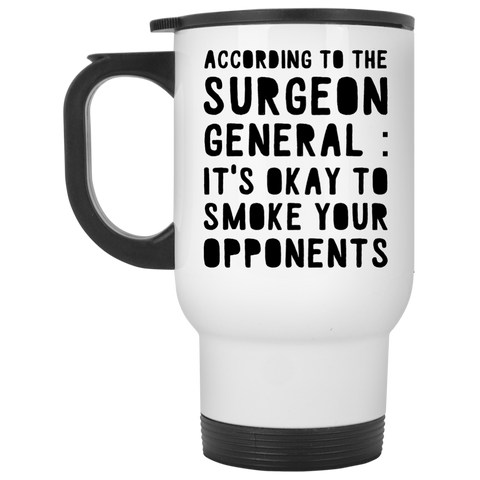 According to the surgeon general : It's okay to smoke your opponents  travel Mug