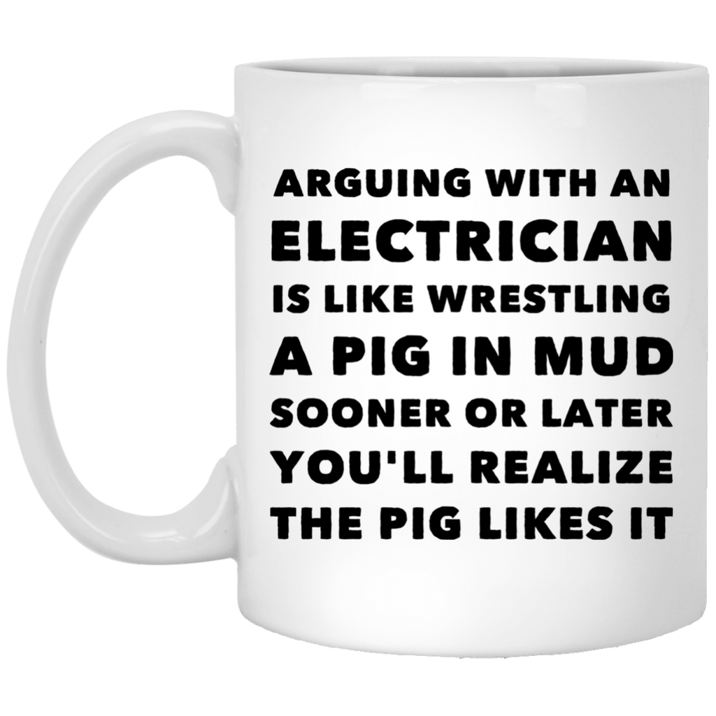 Arguing with electrician is like wrestling  11 oz. White Mug