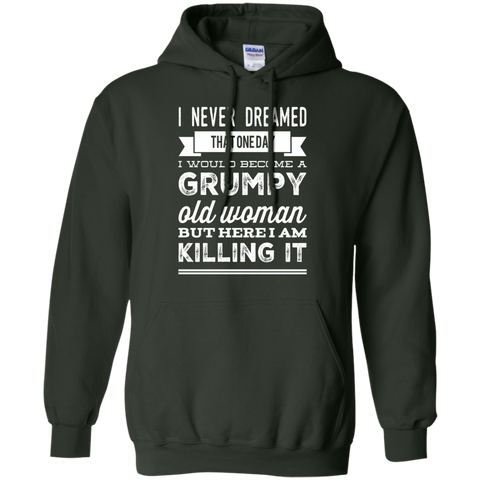 I Never dreamed that one day i would become a grumpy old woman  but here i am killing it  Hoodie