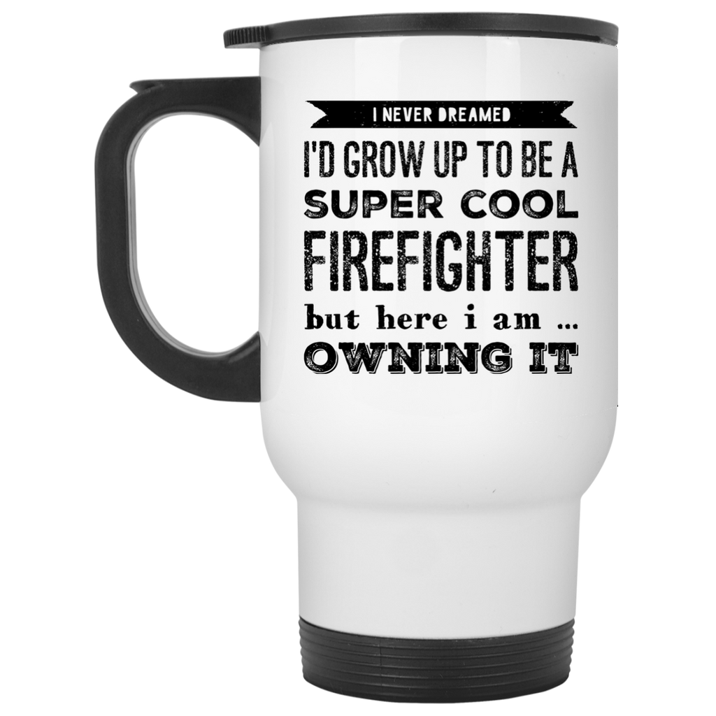 I never dreamed i'd Grow up to be a super cool tow firefighter  but here i am owning it  Travel  Mug