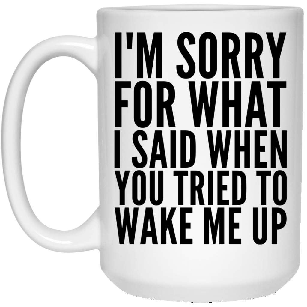 I'm Sorry for what i said  when you tried to wake me up  White Mug