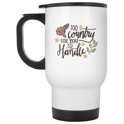 Too Country for you to handle  White Travel Mug
