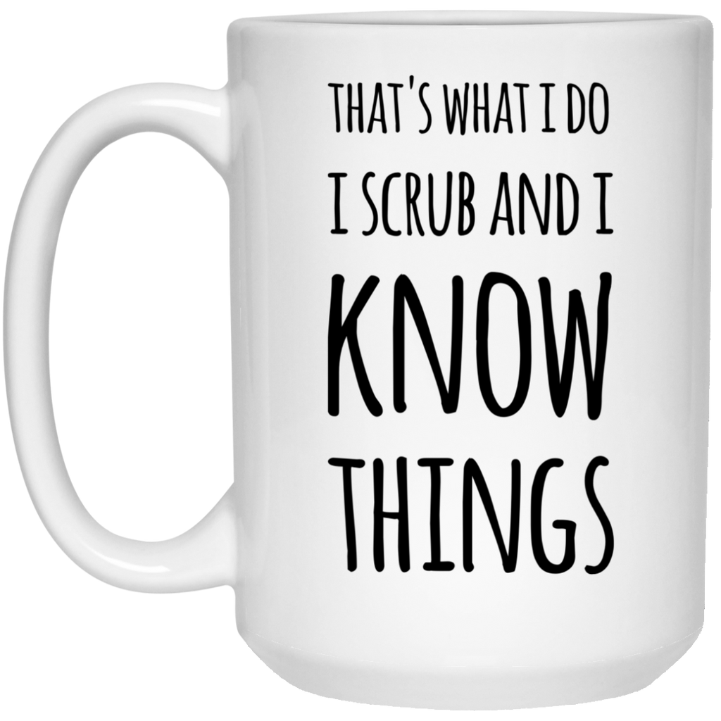That's what i do I scrub and I know things Mug  - 15oz