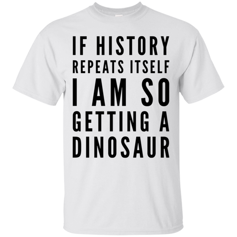 If History repeats itself I am so Getting a dinosaur   T-Shirt