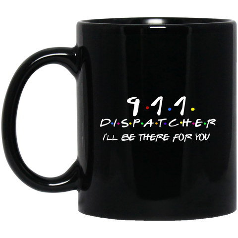 911 Dispatcher . I'll Be there for you .  11 oz. Black Mug